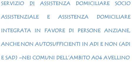 Avviso di selezione personale per l'espletamento del servizio di Assistenza domiciliare socio assistenziale e Assistenza domiciliare integrata in favore di persone anziane, anche non autosufficienti in ADI e non (ADI e SAD) –nei comuni dell'Ambito A04  Avellino